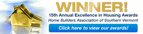 Winner - 15th Annual Excellence in Housing Awards - Home Builders Association of Southern Vermont - click here to view our awards!